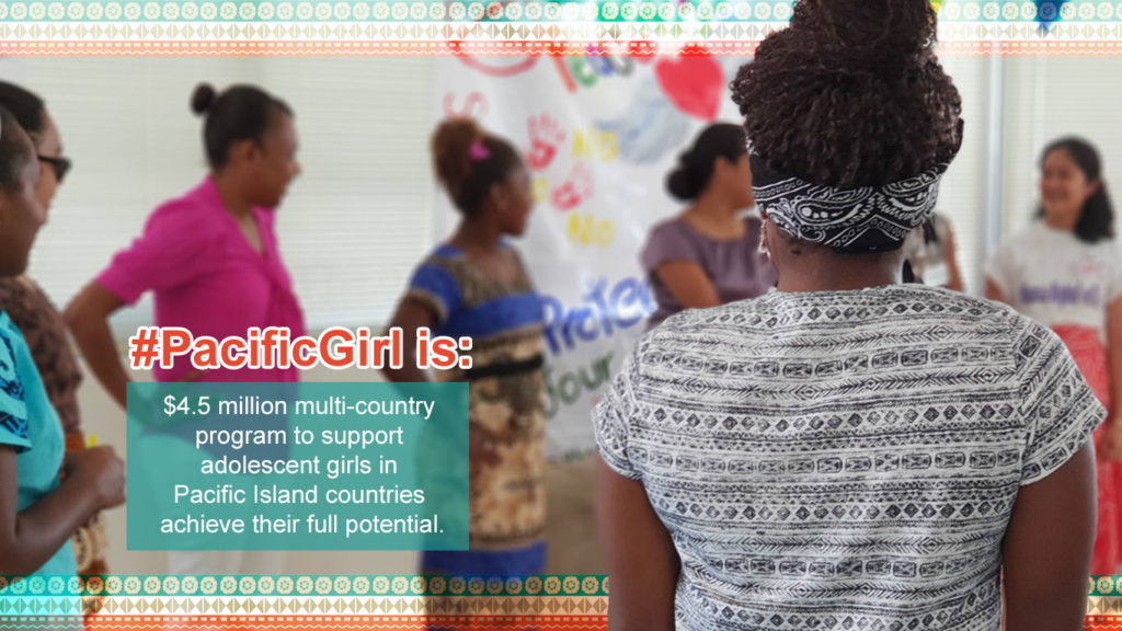Pictured are adolescent girls in a sharing circle with the inset text: Pacific Girl is a $4.5 million multi-country program to support adolescent girls in Pacific Island countries achieve their full potential.